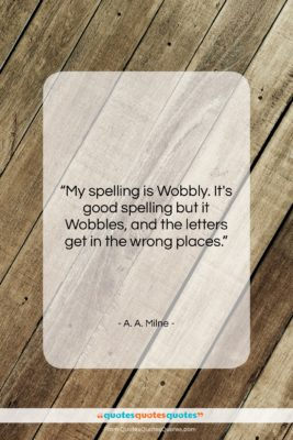 """A. A. Milne quote: """"My spelling is Wobbly. It's good spelling…""""- at QuotesQuotesQuotes.com"""