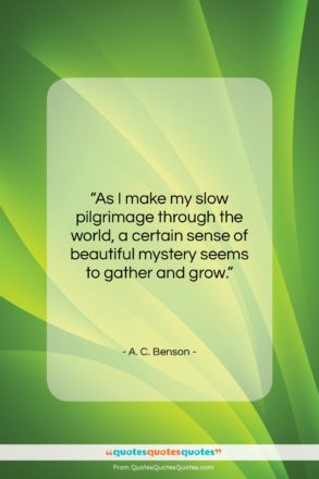 """A. C. Benson quote: """"As I make my slow pilgrimage through…""""- at QuotesQuotesQuotes.com"""
