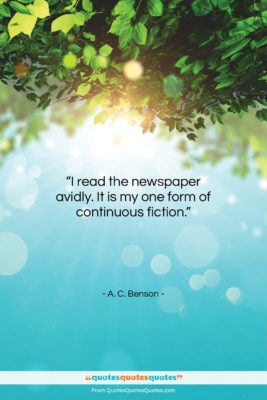"""A. C. Benson quote: """"I read the newspaper avidly. It is…""""- at QuotesQuotesQuotes.com"""
