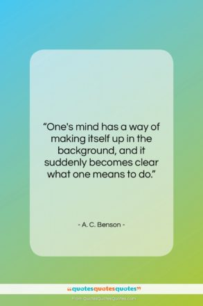 """A. C. Benson quote: """"One's mind has a way of making…""""- at QuotesQuotesQuotes.com"""