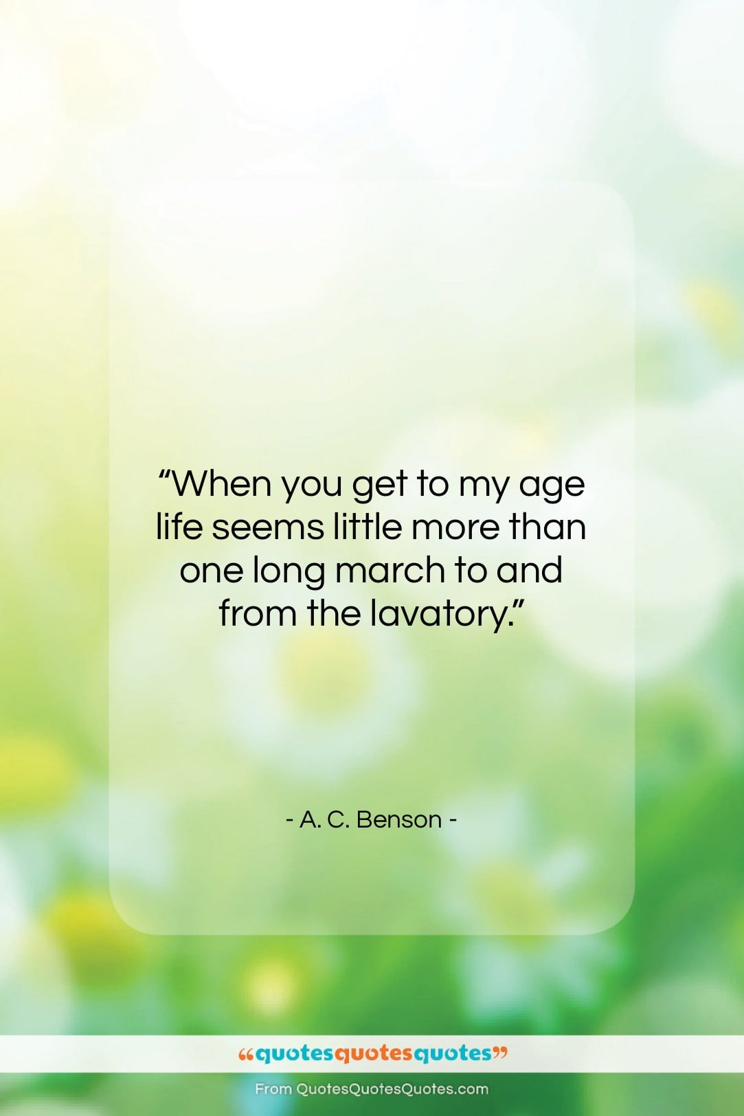 "A. C. Benson quote: ""When you get to my age life…""- at QuotesQuotesQuotes.com"