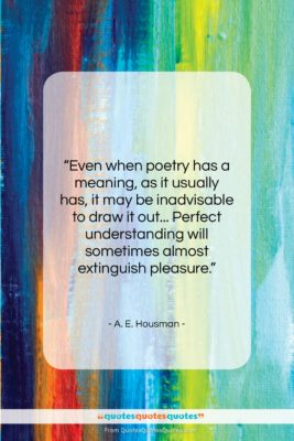 """A. E. Housman quote: """"Even when poetry has a meaning, as…""""- at QuotesQuotesQuotes.com"""