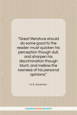 """A. E. Housman quote: """"Great literature should do some good to…""""- at QuotesQuotesQuotes.com"""