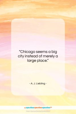 """A. J. Liebling quote: """"Chicago seems a big city instead of…""""- at QuotesQuotesQuotes.com"""
