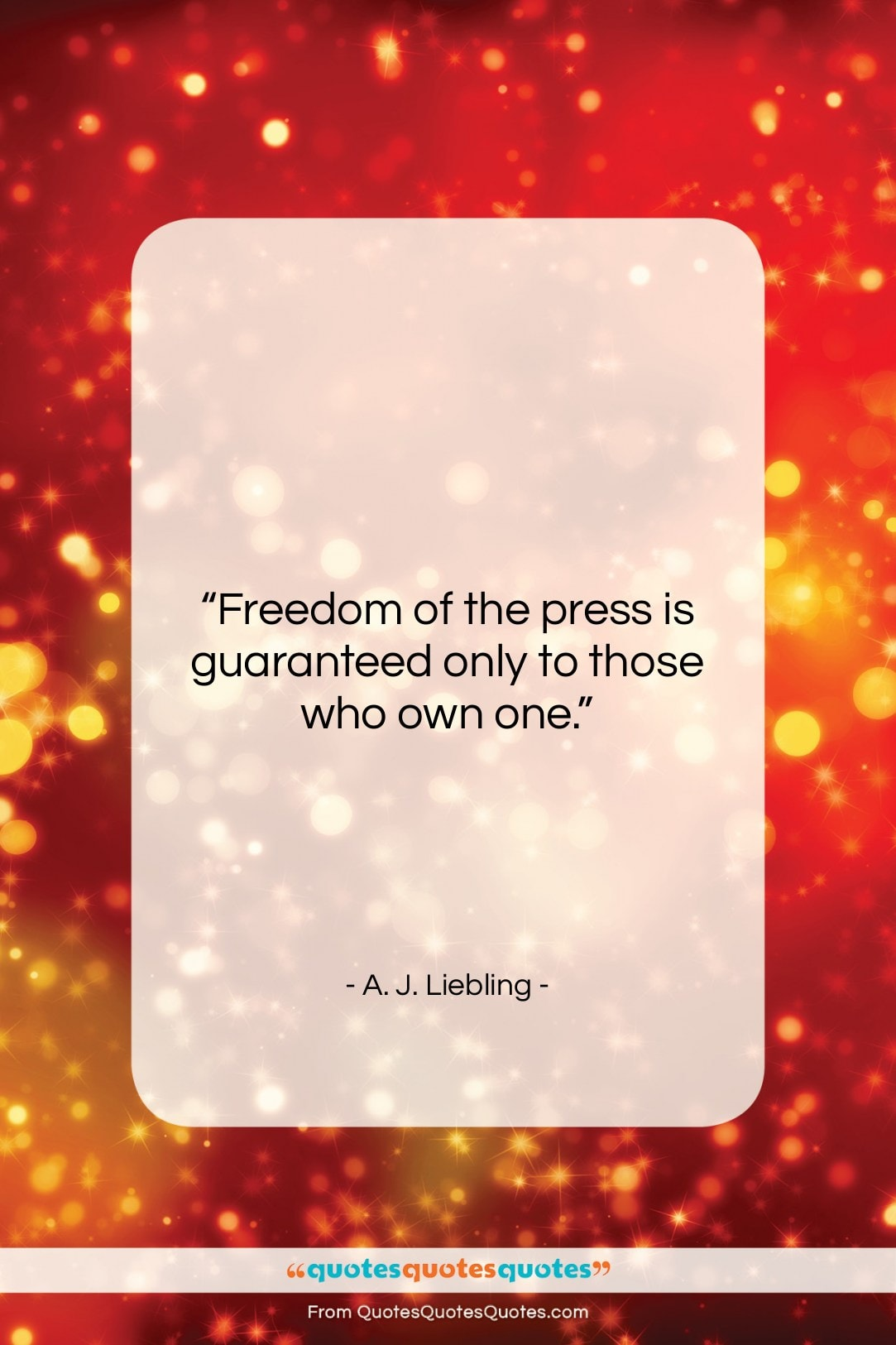 """A. J. Liebling quote: """"Freedom of the press is guaranteed only…""""- at QuotesQuotesQuotes.com"""