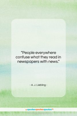 "A. J. Liebling quote: ""People everywhere confuse what they read in…""- at QuotesQuotesQuotes.com"