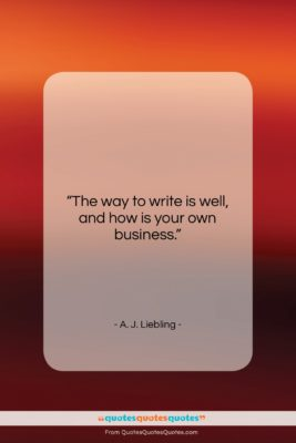 """A. J. Liebling quote: """"The way to write is well, and…""""- at QuotesQuotesQuotes.com"""