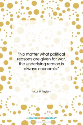 """A. J. P. Taylor quote: """"No matter what political reasons are given…""""- at QuotesQuotesQuotes.com"""