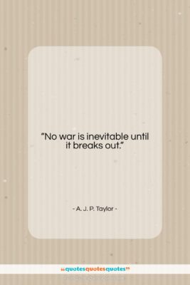 """A. J. P. Taylor quote: """"No war is inevitable until it breaks…""""- at QuotesQuotesQuotes.com"""