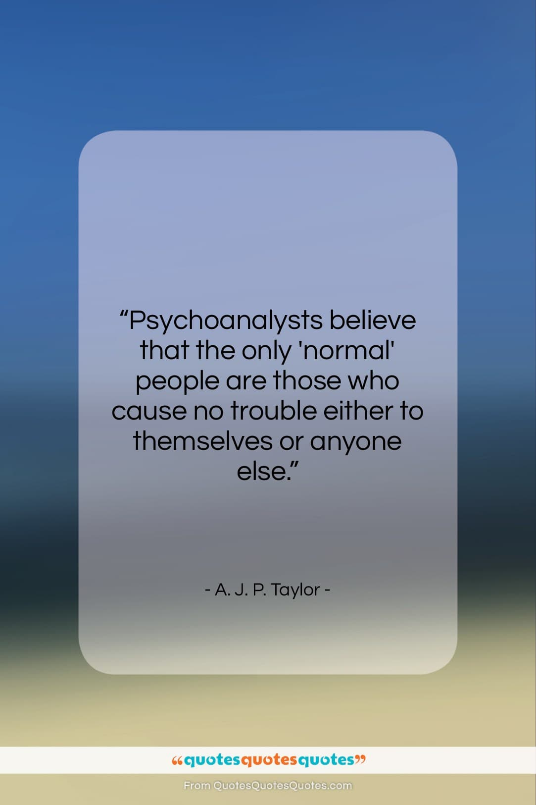 """A. J. P. Taylor quote: """"Psychoanalysts believe that the only 'normal' people…""""- at QuotesQuotesQuotes.com"""
