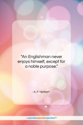 """A. P. Herbert quote: """"An Englishman never enjoys himself, except for…""""- at QuotesQuotesQuotes.com"""