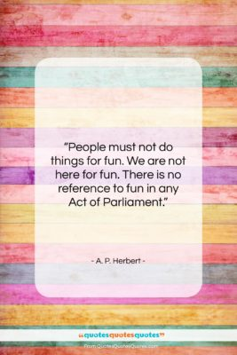"A. P. Herbert quote: ""People must not do things for fun….""- at QuotesQuotesQuotes.com"