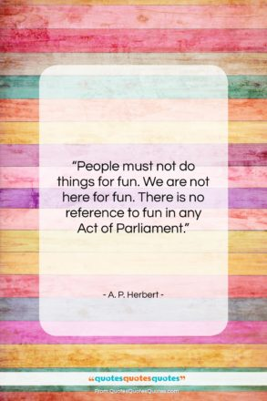 """A. P. Herbert quote: """"People must not do things for fun….""""- at QuotesQuotesQuotes.com"""