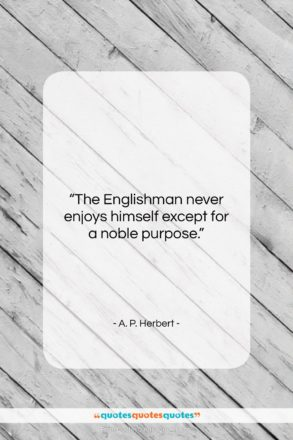 """A. P. Herbert quote: """"The Englishman never enjoys himself except for…""""- at QuotesQuotesQuotes.com"""