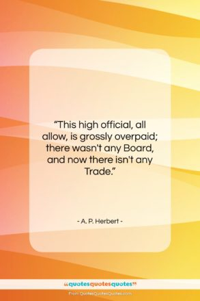 """A. P. Herbert quote: """"This high official, all allow, is grossly…""""- at QuotesQuotesQuotes.com"""