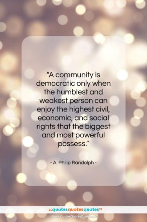 """A. Philip Randolph quote: """"A community is democratic only when the…""""- at QuotesQuotesQuotes.com"""