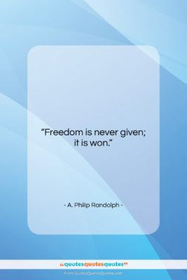 "A. Philip Randolph quote: ""Freedom is never given; it is won….""- at QuotesQuotesQuotes.com"