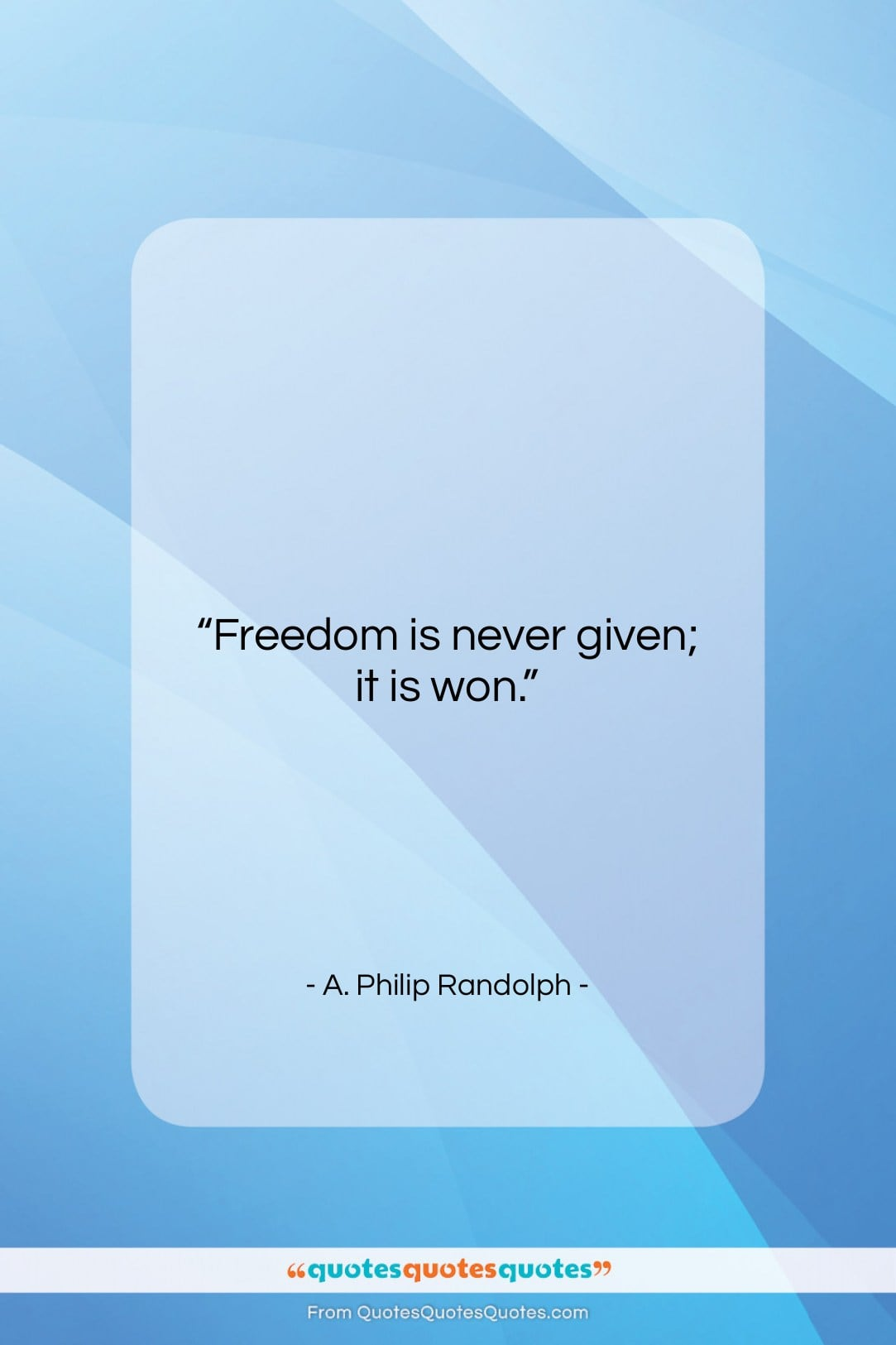 """A. Philip Randolph quote: """"Freedom is never given; it is won….""""- at QuotesQuotesQuotes.com"""