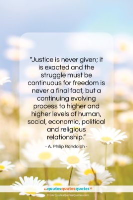 """A. Philip Randolph quote: """"Justice is never given; it is exacted…""""- at QuotesQuotesQuotes.com"""