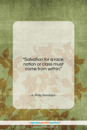 """A. Philip Randolph quote: """"Salvation for a race, nation or class…""""- at QuotesQuotesQuotes.com"""