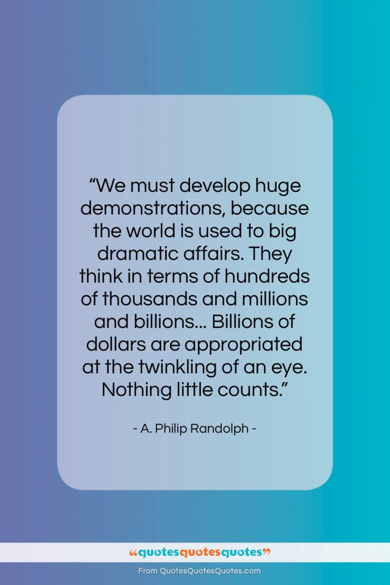 """A. Philip Randolph quote: """"We must develop huge demonstrations, because the…""""- at QuotesQuotesQuotes.com"""