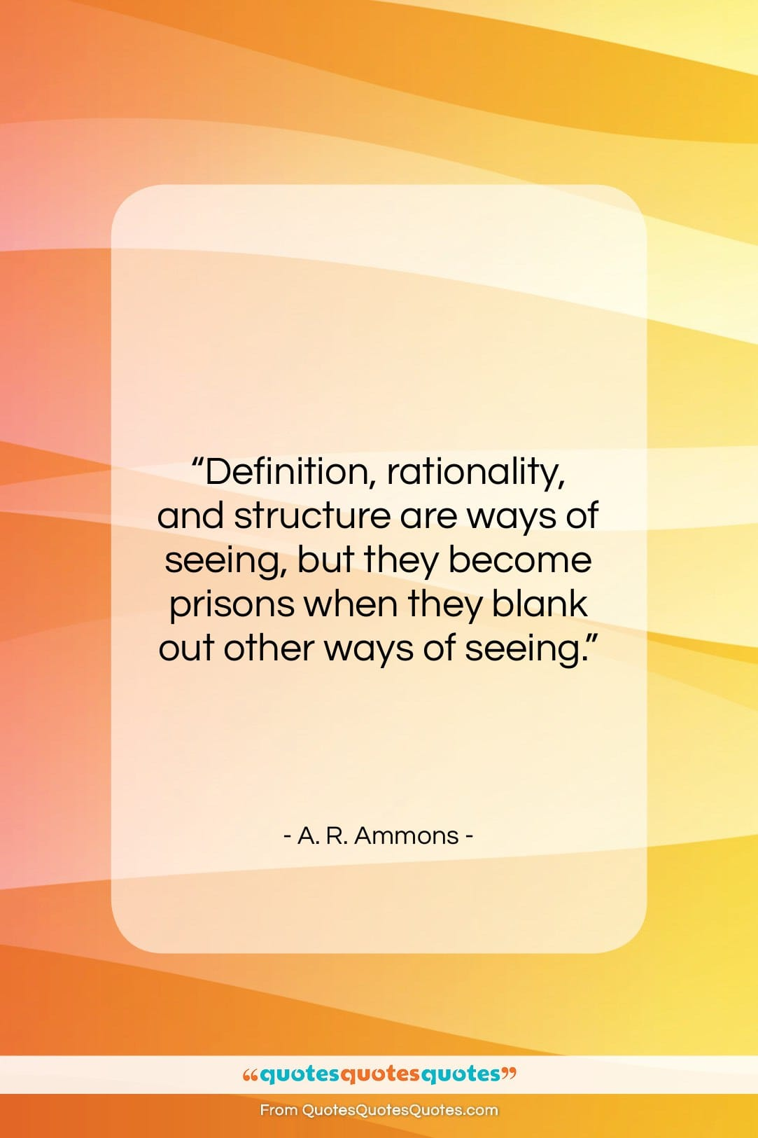 """A. R. Ammons quote: """"Definition, rationality, and structure are ways of…""""- at QuotesQuotesQuotes.com"""
