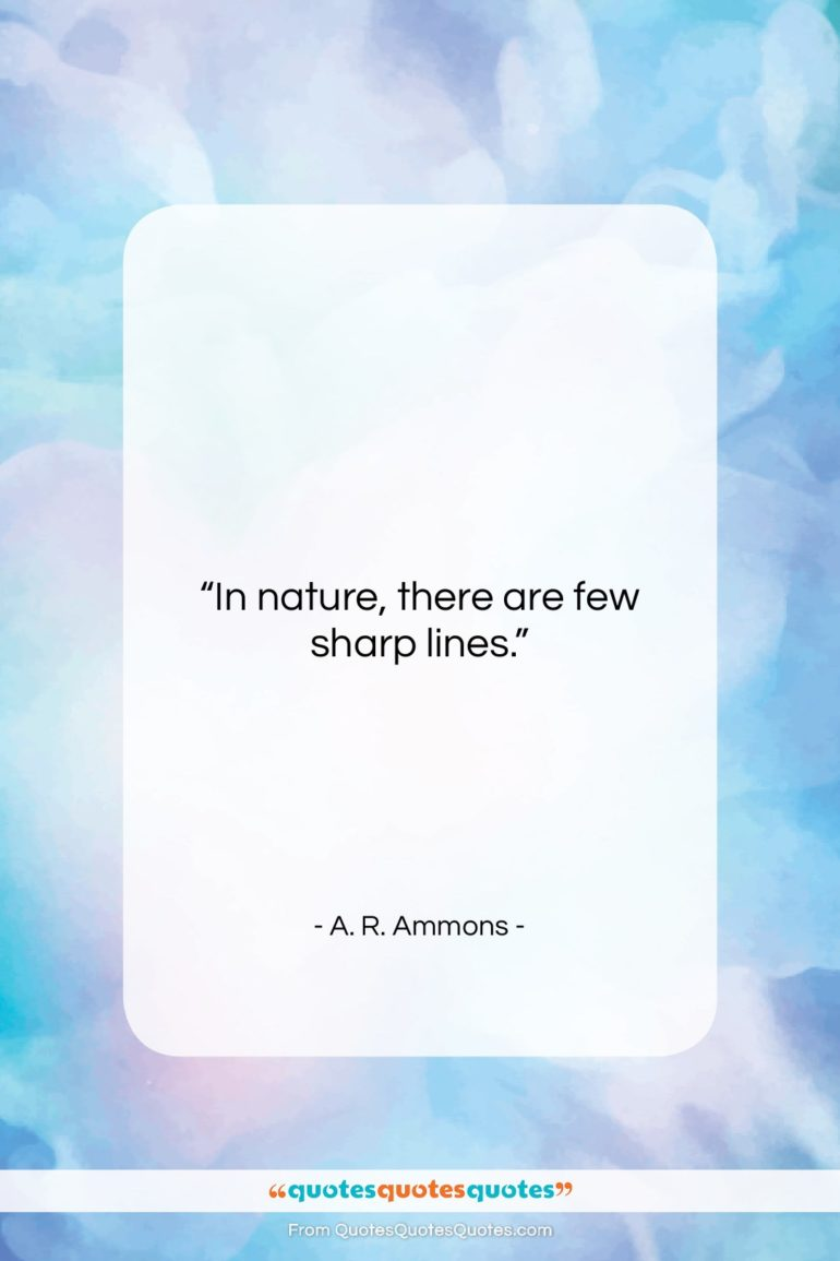 """A. R. Ammons quote: """"In nature, there are few sharp lines.""""- at QuotesQuotesQuotes.com"""
