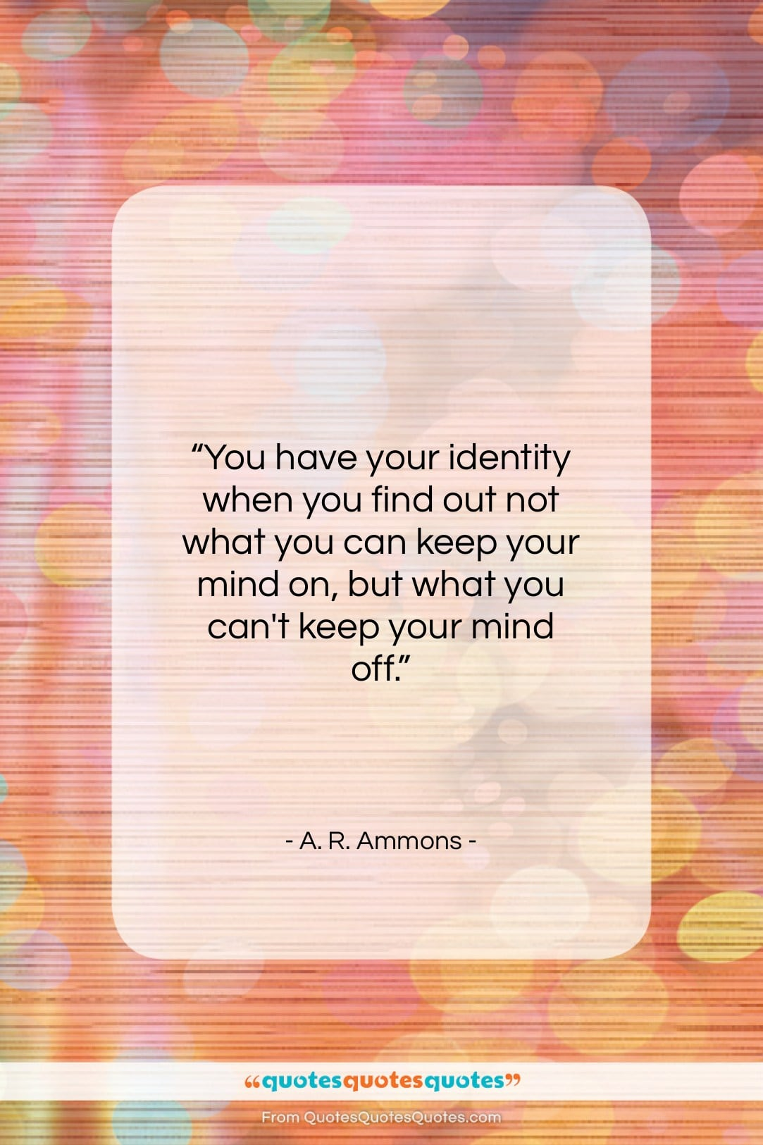 """A. R. Ammons quote: """"You have your identity when you find…""""- at QuotesQuotesQuotes.com"""