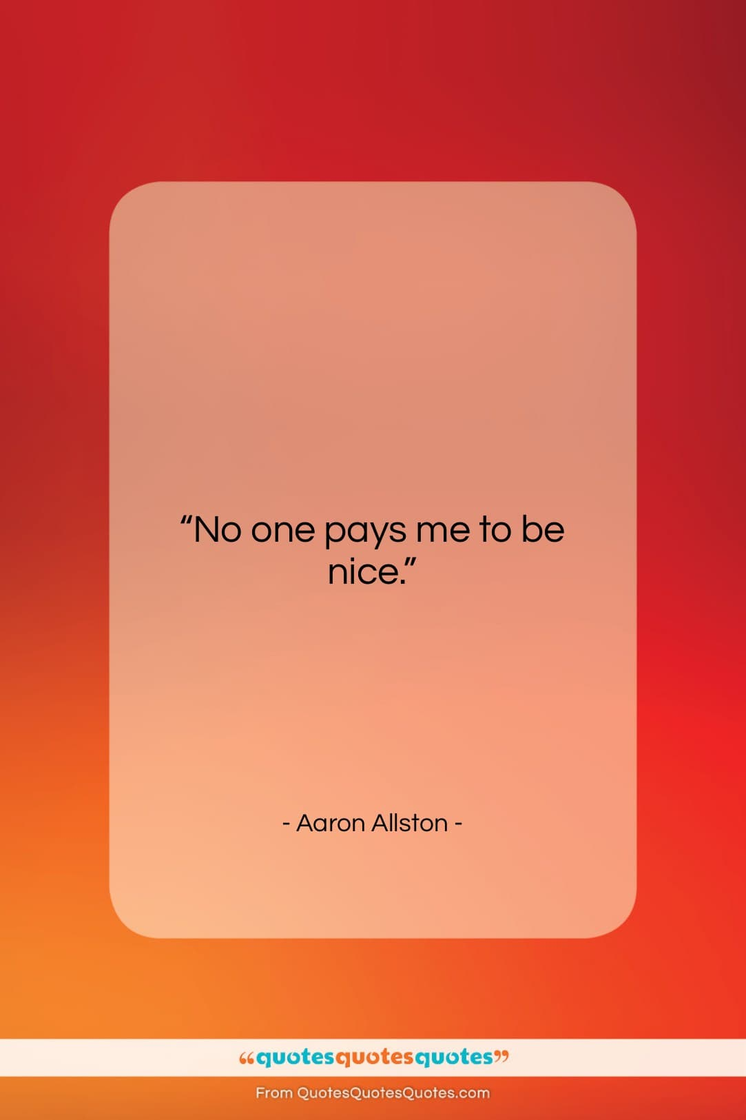 """Aaron Allston quote: """"No one pays me to be nice….""""- at QuotesQuotesQuotes.com"""