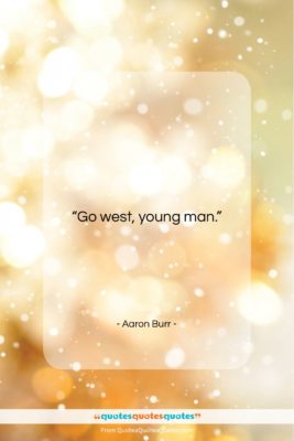 """Aaron Burr quote: """"Go West, young man….""""- at QuotesQuotesQuotes.com"""