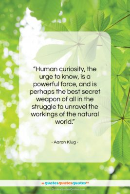 """Aaron Klug quote: """"Human curiosity, the urge to know, is…""""- at QuotesQuotesQuotes.com"""