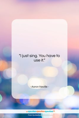 """Aaron Neville quote: """"I just sing. You have to use…""""- at QuotesQuotesQuotes.com"""