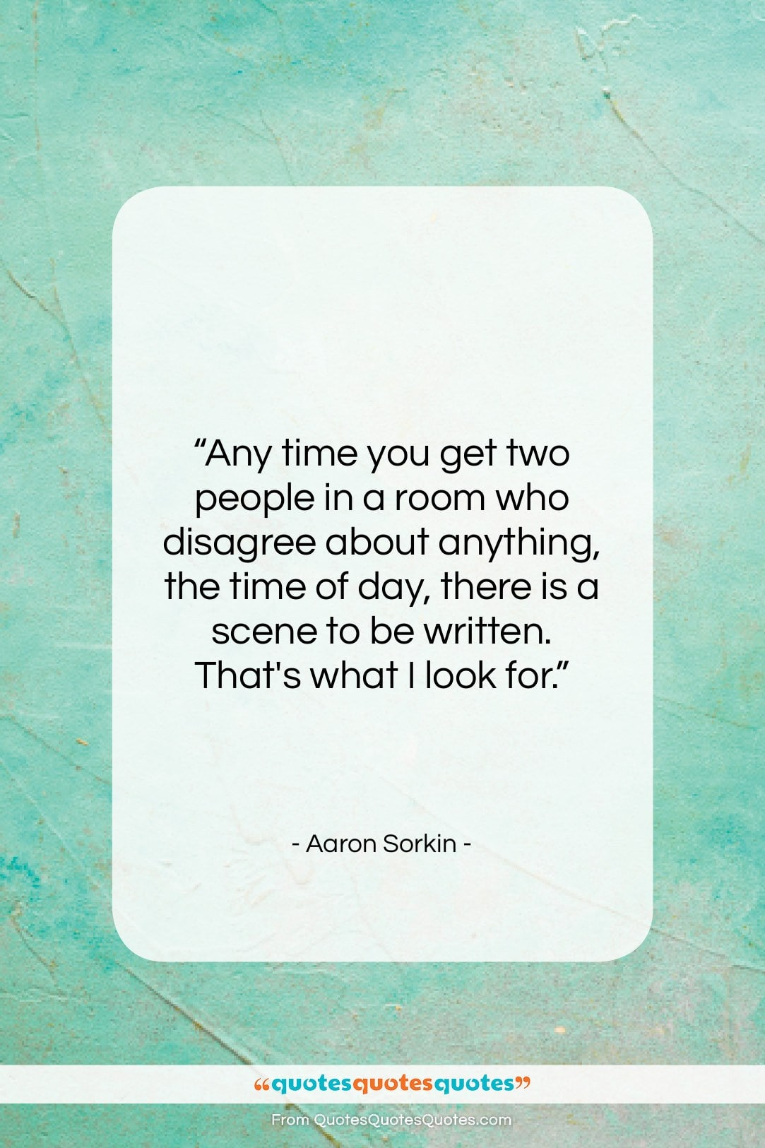 """Aaron Sorkin quote: """"Any time you get two people in…""""- at QuotesQuotesQuotes.com"""