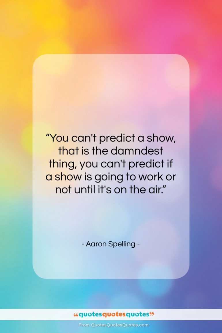 """Aaron Spelling quote: """"You can't predict a show, that is…""""- at QuotesQuotesQuotes.com"""
