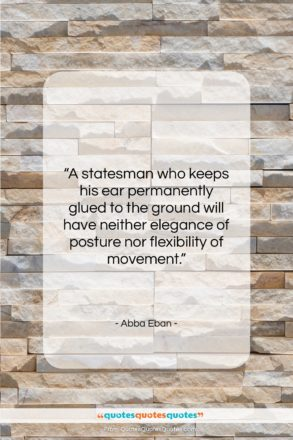 """Abba Eban quote: """"A statesman who keeps his ear permanently…""""- at QuotesQuotesQuotes.com"""