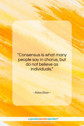 """Abba Eban quote: """"Consensus is what many people say in…""""- at QuotesQuotesQuotes.com"""