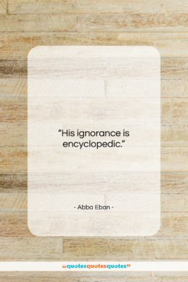 """Abba Eban quote: """"His ignorance is encyclopedic….""""- at QuotesQuotesQuotes.com"""