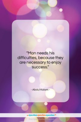"""Abdul Kalam quote: """"Man needs his difficulties, because they are…""""- at QuotesQuotesQuotes.com"""