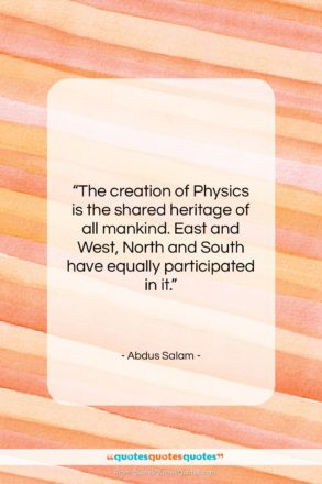"""Abdus Salam quote: """"The creation of Physics is the shared…""""- at QuotesQuotesQuotes.com"""