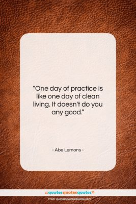 """Abe Lemons quote: """"One day of practice is like one…""""- at QuotesQuotesQuotes.com"""