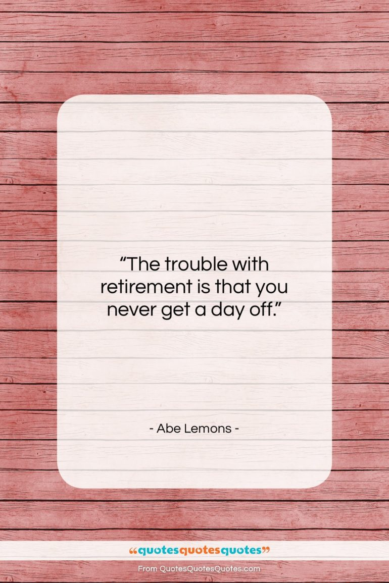 "Abe Lemons quote: ""The trouble with retirement is that you…""- at QuotesQuotesQuotes.com"