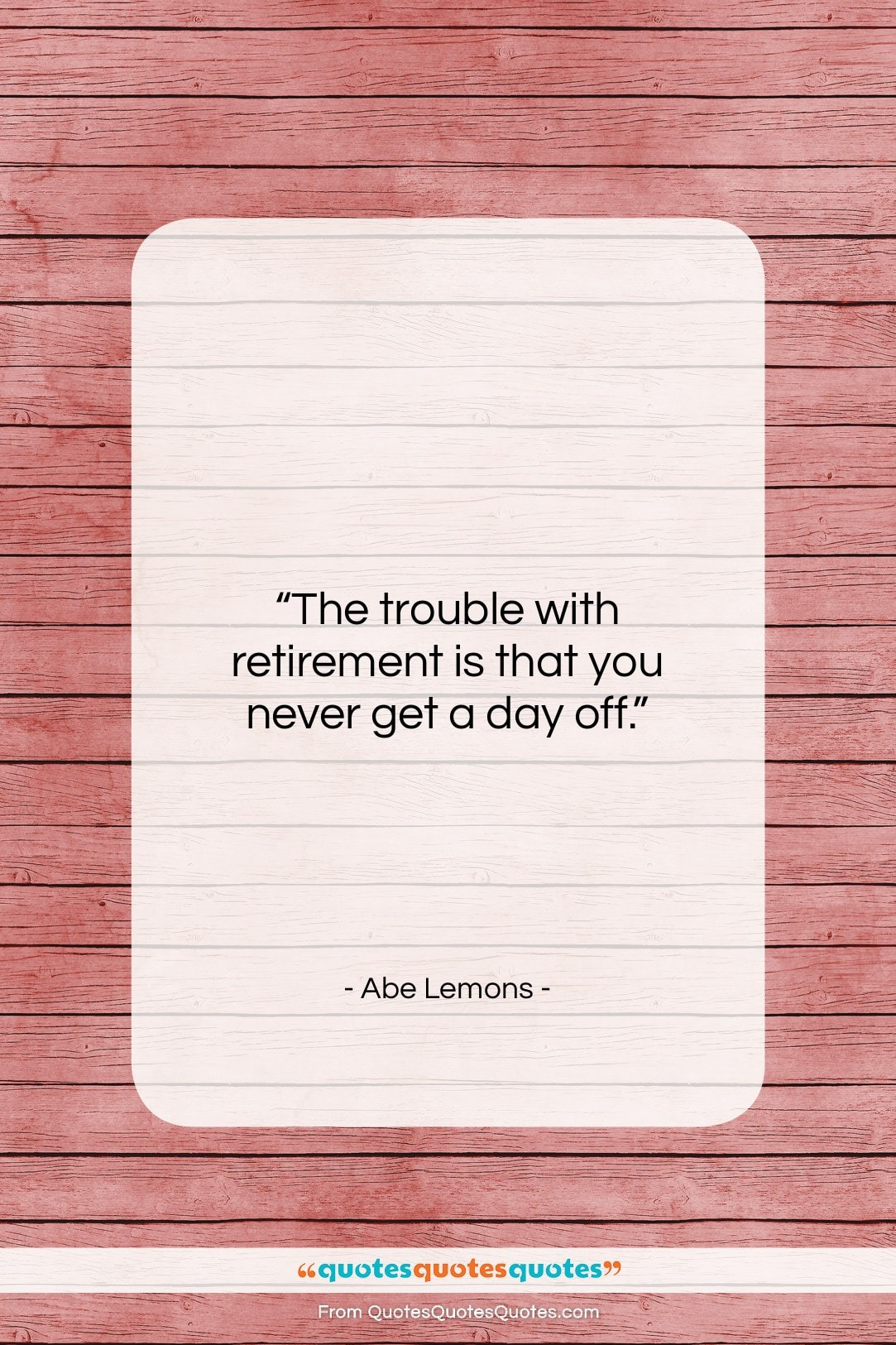 """Abe Lemons quote: """"The trouble with retirement is that you…""""- at QuotesQuotesQuotes.com"""