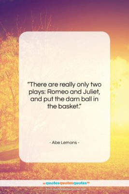 """Abe Lemons quote: """"There are really only two plays: Romeo…""""- at QuotesQuotesQuotes.com"""