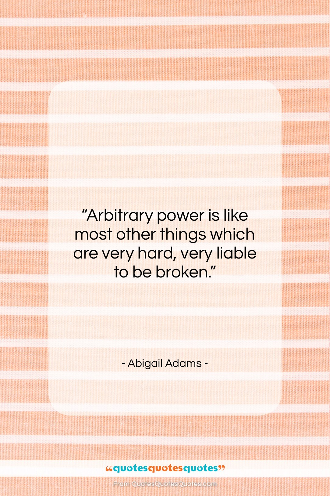 """Abigail Adams quote: """"Arbitrary power is like most other things…""""- at QuotesQuotesQuotes.com"""