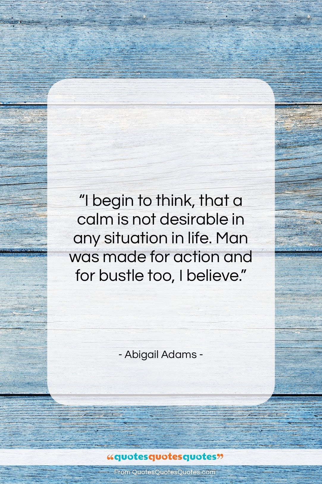 """Abigail Adams quote: """"I begin to think, that a calm…""""- at QuotesQuotesQuotes.com"""