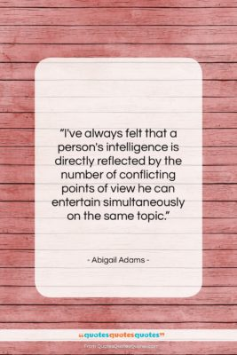 """Abigail Adams quote: """"I've always felt that a person's intelligence…""""- at QuotesQuotesQuotes.com"""