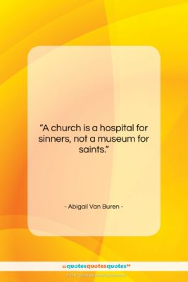 """Abigail Van Buren quote: """"A church is a hospital for sinners,…""""- at QuotesQuotesQuotes.com"""