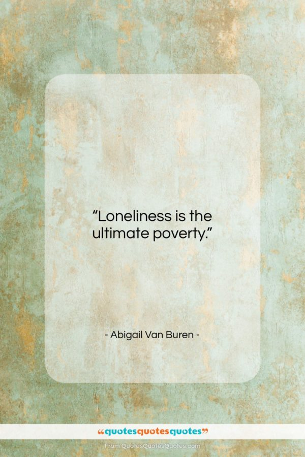 """Abigail Van Buren quote: """"Loneliness is the ultimate poverty…""""- at QuotesQuotesQuotes.com"""