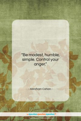 """Abraham Cahan quote: """"Be modest, humble, simple. Control your anger….""""- at QuotesQuotesQuotes.com"""