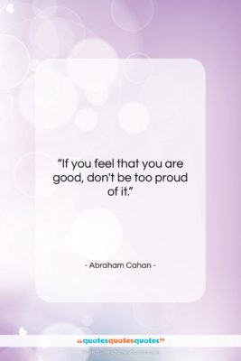 "Abraham Cahan quote: ""If you feel that you are good,…""- at QuotesQuotesQuotes.com"